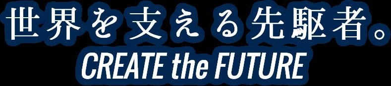 世界を支える先駆者。- CREATE the FUTURE -